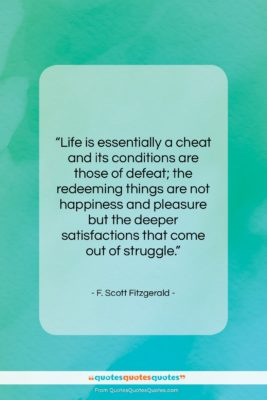 "F. Scott Fitzgerald quote: ""Life is essentially a cheat and its…""- at QuotesQuotesQuotes.com"