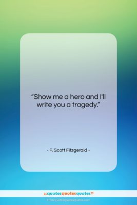 """F. Scott Fitzgerald quote: """"Show me a hero and I'll write…""""- at QuotesQuotesQuotes.com"""