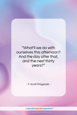 """F. Scott Fitzgerald quote: """"What'll we do with ourselves this afternoon?…""""- at QuotesQuotesQuotes.com"""