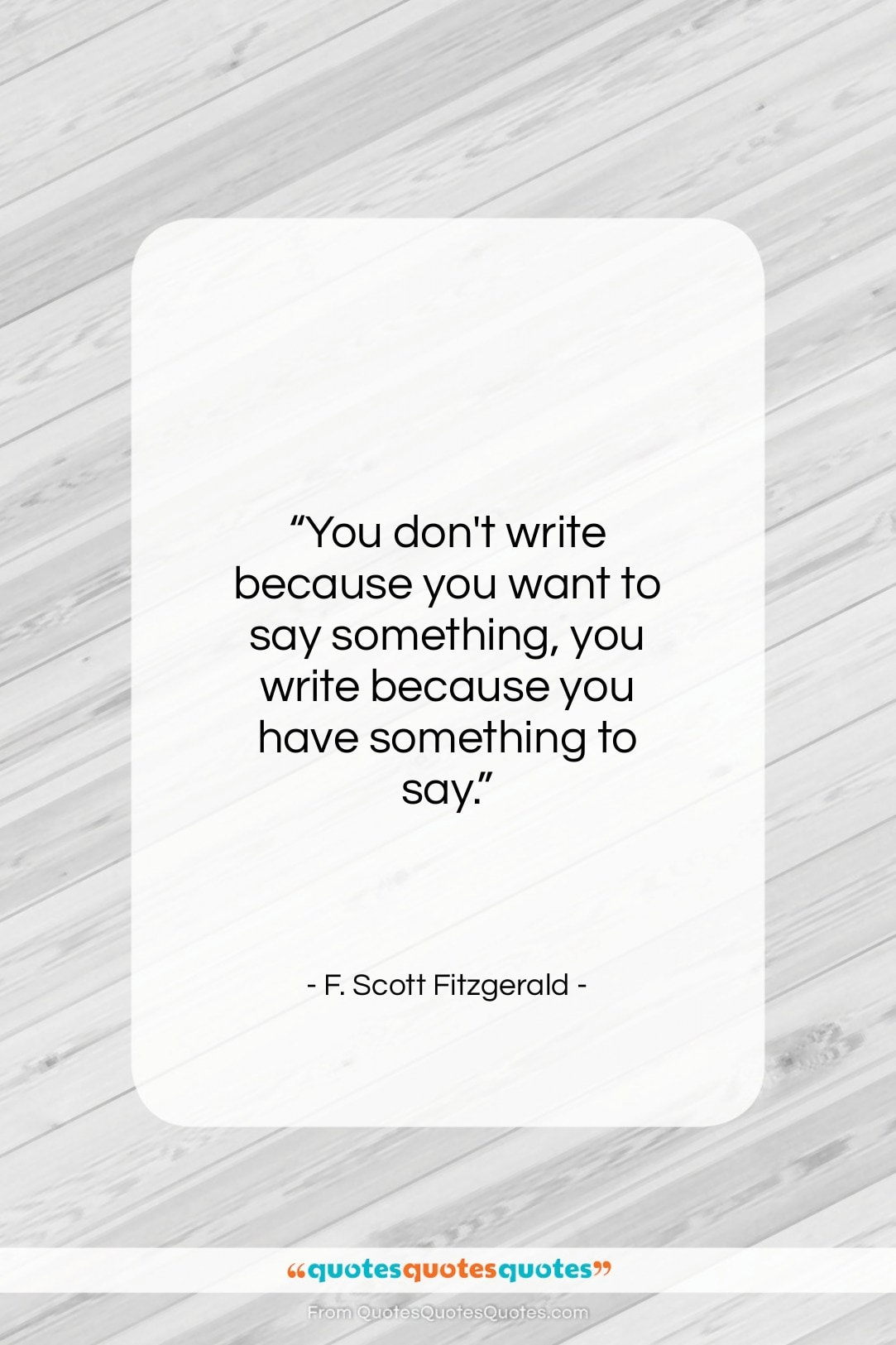 """F. Scott Fitzgerald quote: """"You don't write because you want to…""""- at QuotesQuotesQuotes.com"""