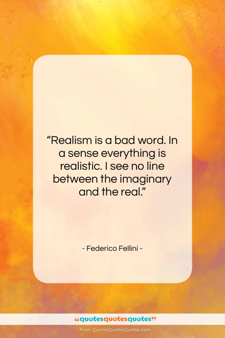 """Federico Fellini quote: """"Realism is a bad word. In a…""""- at QuotesQuotesQuotes.com"""