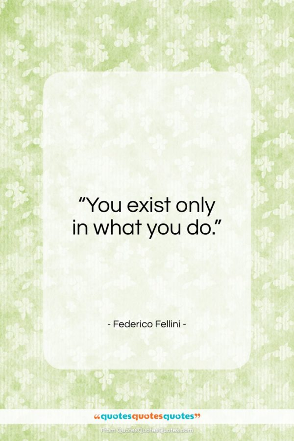 """Federico Fellini quote: """"You exist only in what you do…""""- at QuotesQuotesQuotes.com"""