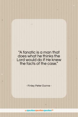 """Finley Peter Dunne quote: """"A fanatic is a man that does…""""- at QuotesQuotesQuotes.com"""