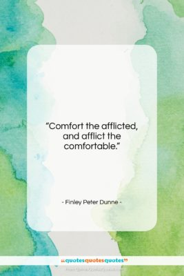 """Finley Peter Dunne quote: """"Comfort the afflicted, and afflict the comfortable….""""- at QuotesQuotesQuotes.com"""