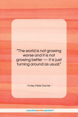 """Finley Peter Dunne quote: """"The world is not growing worse and…""""- at QuotesQuotesQuotes.com"""