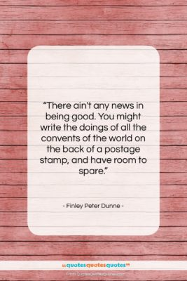 """Finley Peter Dunne quote: """"There ain't any news in being good….""""- at QuotesQuotesQuotes.com"""