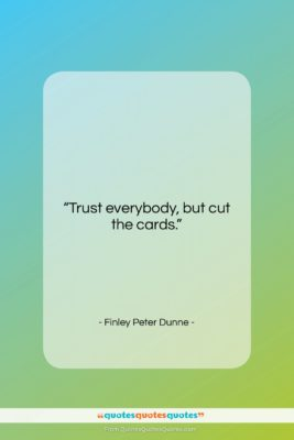 """Finley Peter Dunne quote: """"Trust everybody, but cut the cards….""""- at QuotesQuotesQuotes.com"""