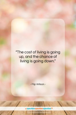 """Flip Wilson quote: """"The cost of living is going up,…""""- at QuotesQuotesQuotes.com"""