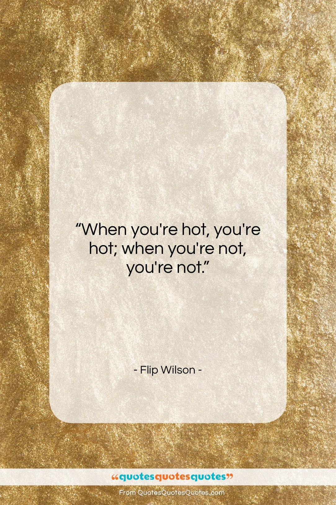 """Flip Wilson quote: """"When you're hot, you're hot; when you're…""""- at QuotesQuotesQuotes.com"""