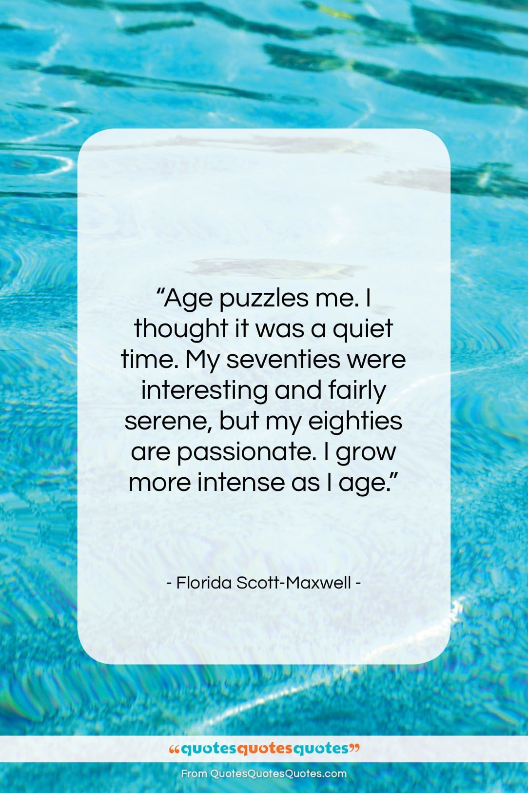 """Florida Scott-Maxwell quote: """"Age puzzles me. I thought it was…""""- at QuotesQuotesQuotes.com"""