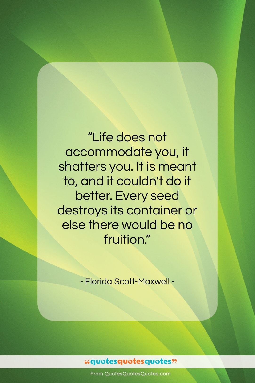 """Florida Scott-Maxwell quote: """"Life does not accommodate you, it shatters…""""- at QuotesQuotesQuotes.com"""