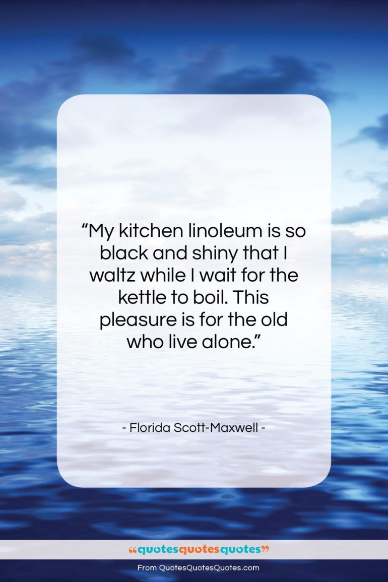 """Florida Scott-Maxwell quote: """"My kitchen linoleum is so black and…""""- at QuotesQuotesQuotes.com"""