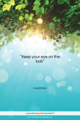 """Ford Frick quote: """"Keep your eye on the ball….""""- at QuotesQuotesQuotes.com"""