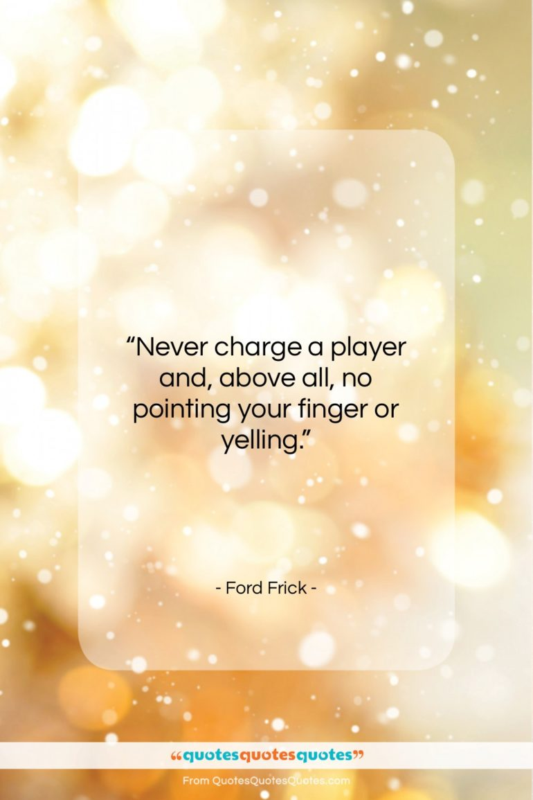"""Ford Frick quote: """"Never charge a player and, above all…""""- at QuotesQuotesQuotes.com"""