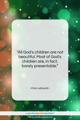 """Fran Lebowitz quote: """"All God's children are not beautiful. Most…""""- at QuotesQuotesQuotes.com"""