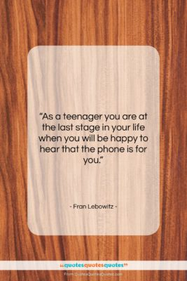 """Fran Lebowitz quote: """"As a teenager you are at the…""""- at QuotesQuotesQuotes.com"""