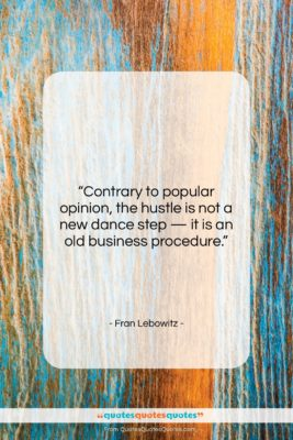 """Fran Lebowitz quote: """"Contrary to popular opinion, the hustle is…""""- at QuotesQuotesQuotes.com"""