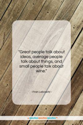 """Fran Lebowitz quote: """"Great people talk about ideas, average people…""""- at QuotesQuotesQuotes.com"""