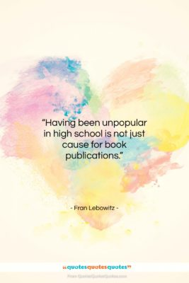 """Fran Lebowitz quote: """"Having been unpopular in high school is…""""- at QuotesQuotesQuotes.com"""