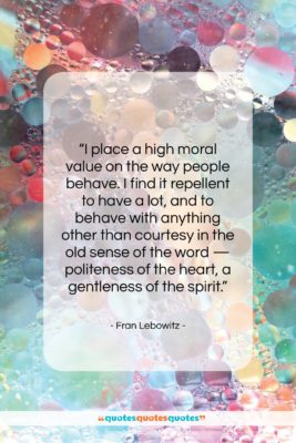 "Fran Lebowitz quote: ""I place a high moral value on…""- at QuotesQuotesQuotes.com"