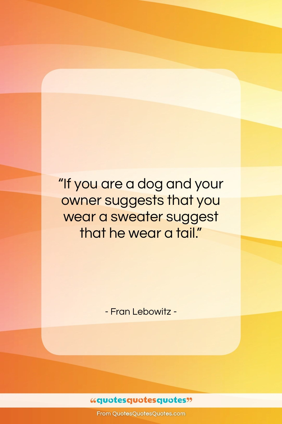 """Fran Lebowitz quote: """"If you are a dog and your…""""- at QuotesQuotesQuotes.com"""