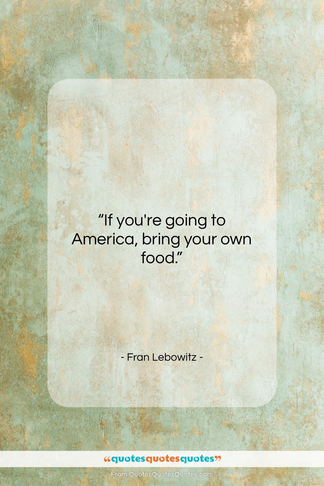 """Fran Lebowitz quote: """"If you're going to America, bring your…""""- at QuotesQuotesQuotes.com"""