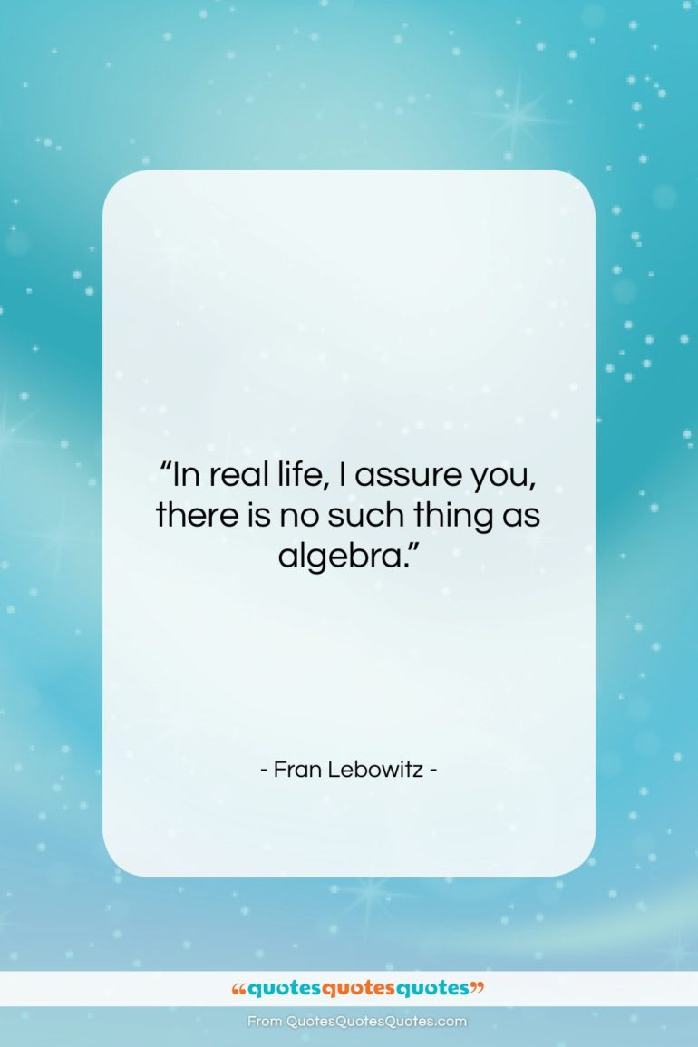 """Fran Lebowitz quote: """"In real life, I assure you, there…""""- at QuotesQuotesQuotes.com"""