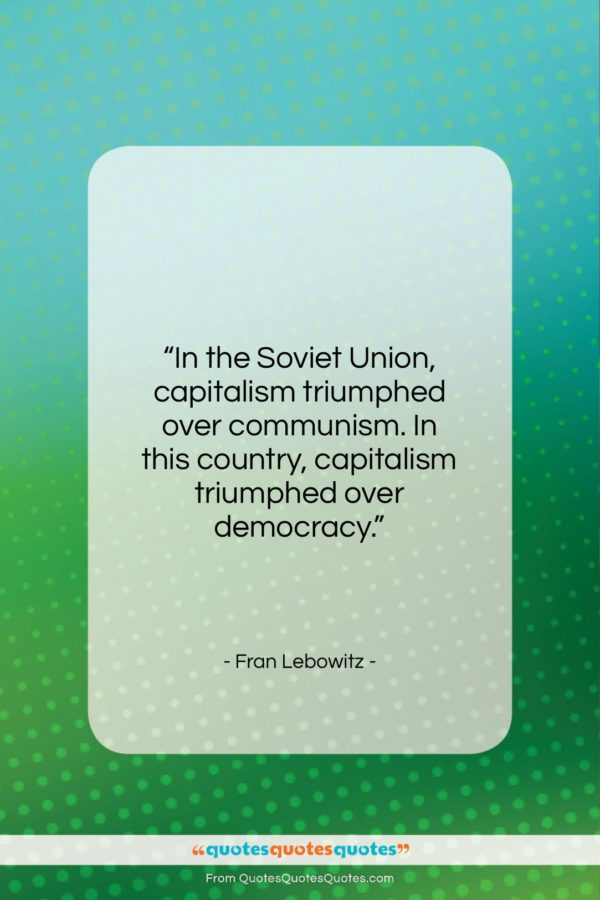 """Fran Lebowitz quote: """"In the Soviet Union, capitalism triumphed over…""""- at QuotesQuotesQuotes.com"""