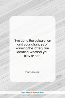 "Fran Lebowitz quote: ""I've done the calculation and your chances…""- at QuotesQuotesQuotes.com"