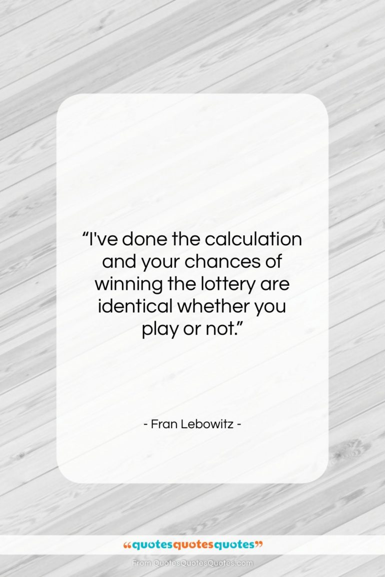 """Fran Lebowitz quote: """"I've done the calculation and your chances…""""- at QuotesQuotesQuotes.com"""