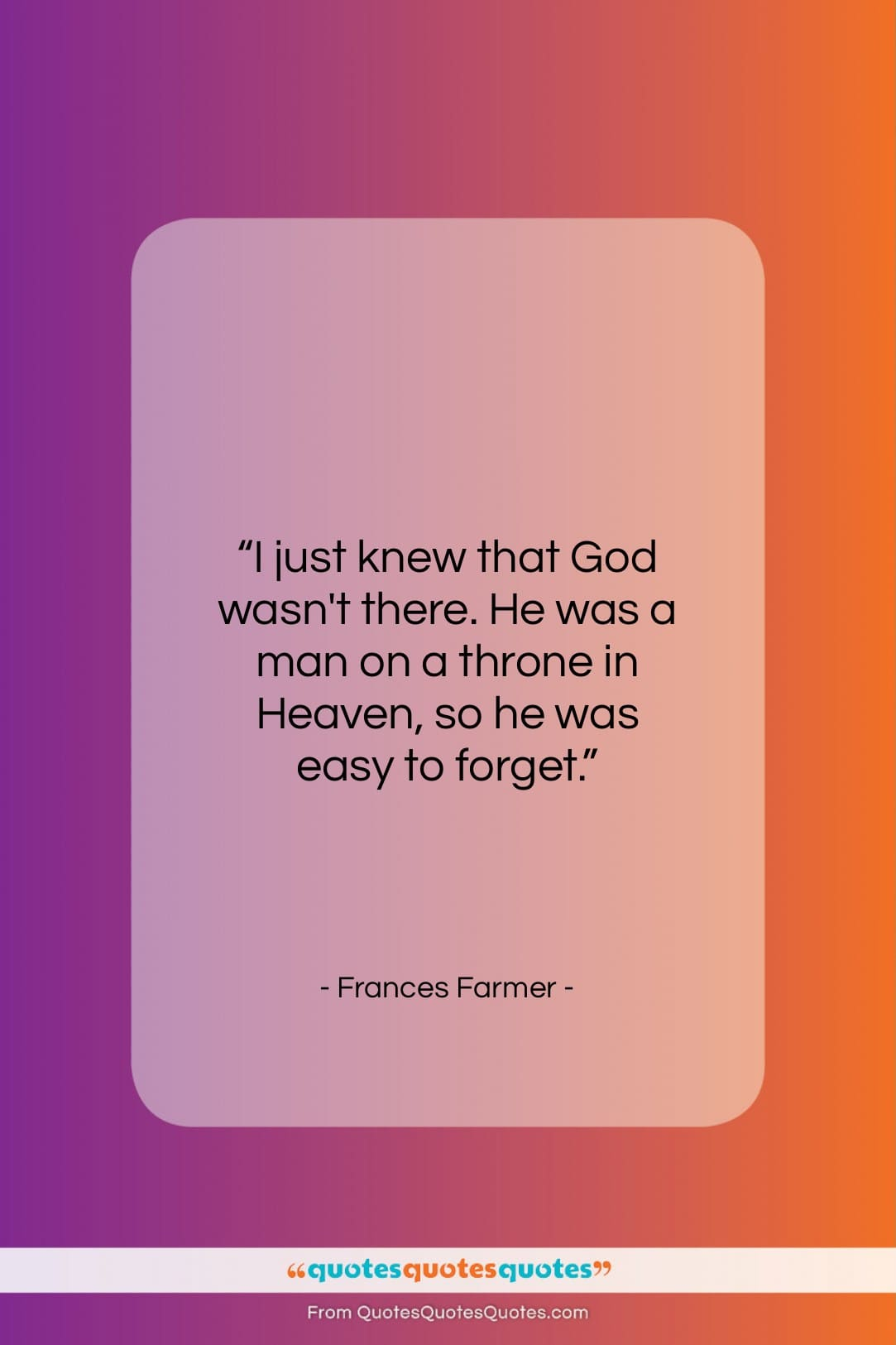 """Frances Farmer quote: """"I just knew that God wasn't there…""""- at QuotesQuotesQuotes.com"""
