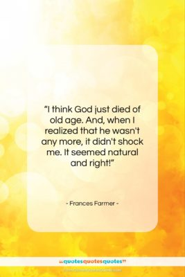 """Frances Farmer quote: """"I think God just died of old…""""- at QuotesQuotesQuotes.com"""