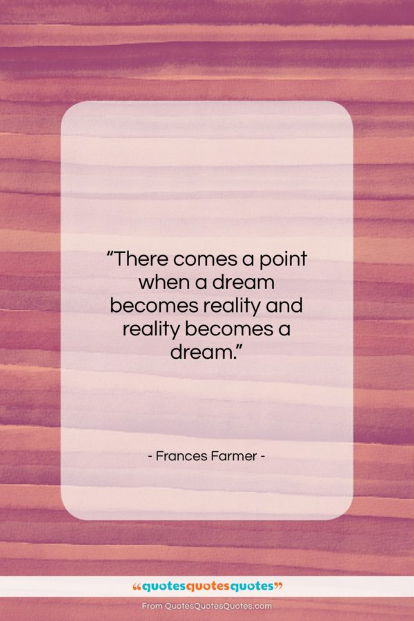 """Frances Farmer quote: """"There comes a point when a dream…""""- at QuotesQuotesQuotes.com"""