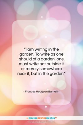 """Frances Hodgson Burnett quote: """"I am writing in the garden. To…""""- at QuotesQuotesQuotes.com"""