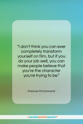 """Frances McDormand quote: """"I don't think you can ever completely…""""- at QuotesQuotesQuotes.com"""