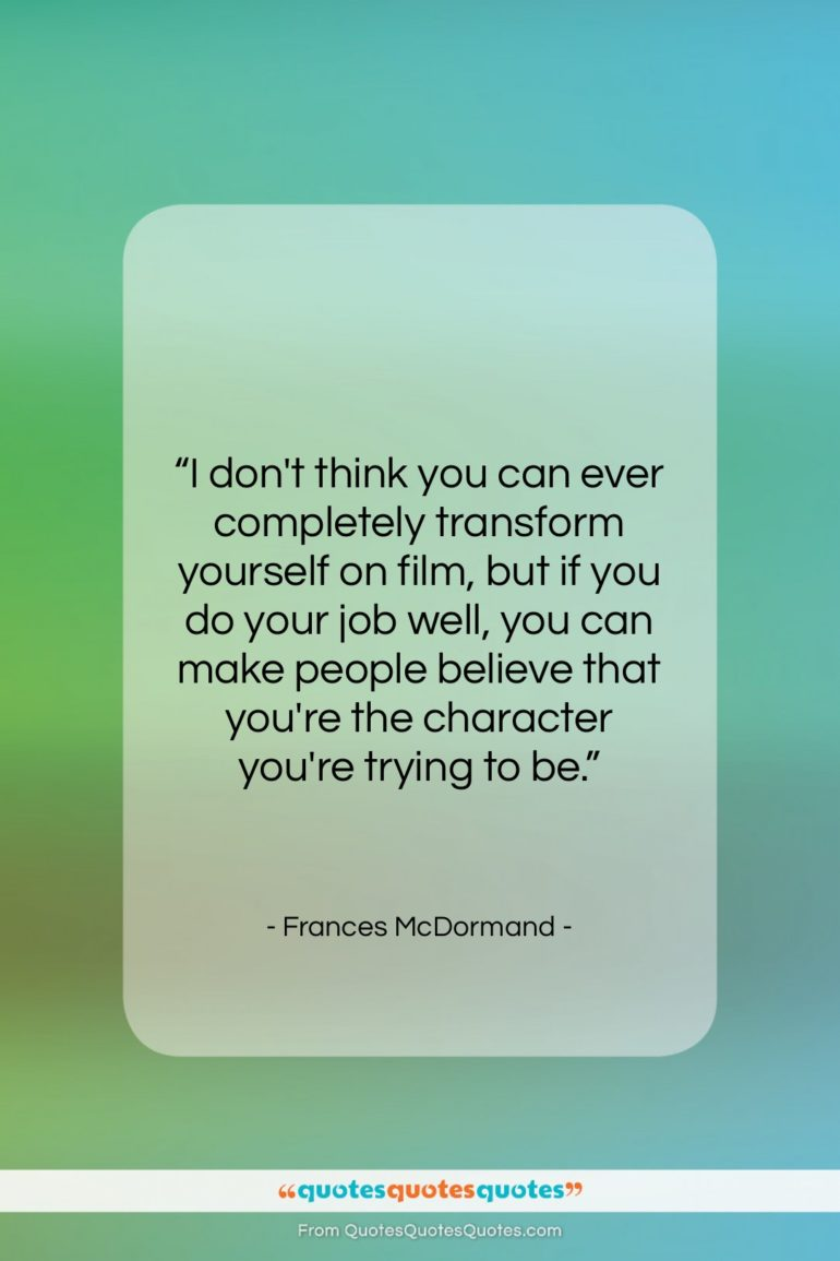 "Frances McDormand quote: ""I don't think you can ever completely…""- at QuotesQuotesQuotes.com"