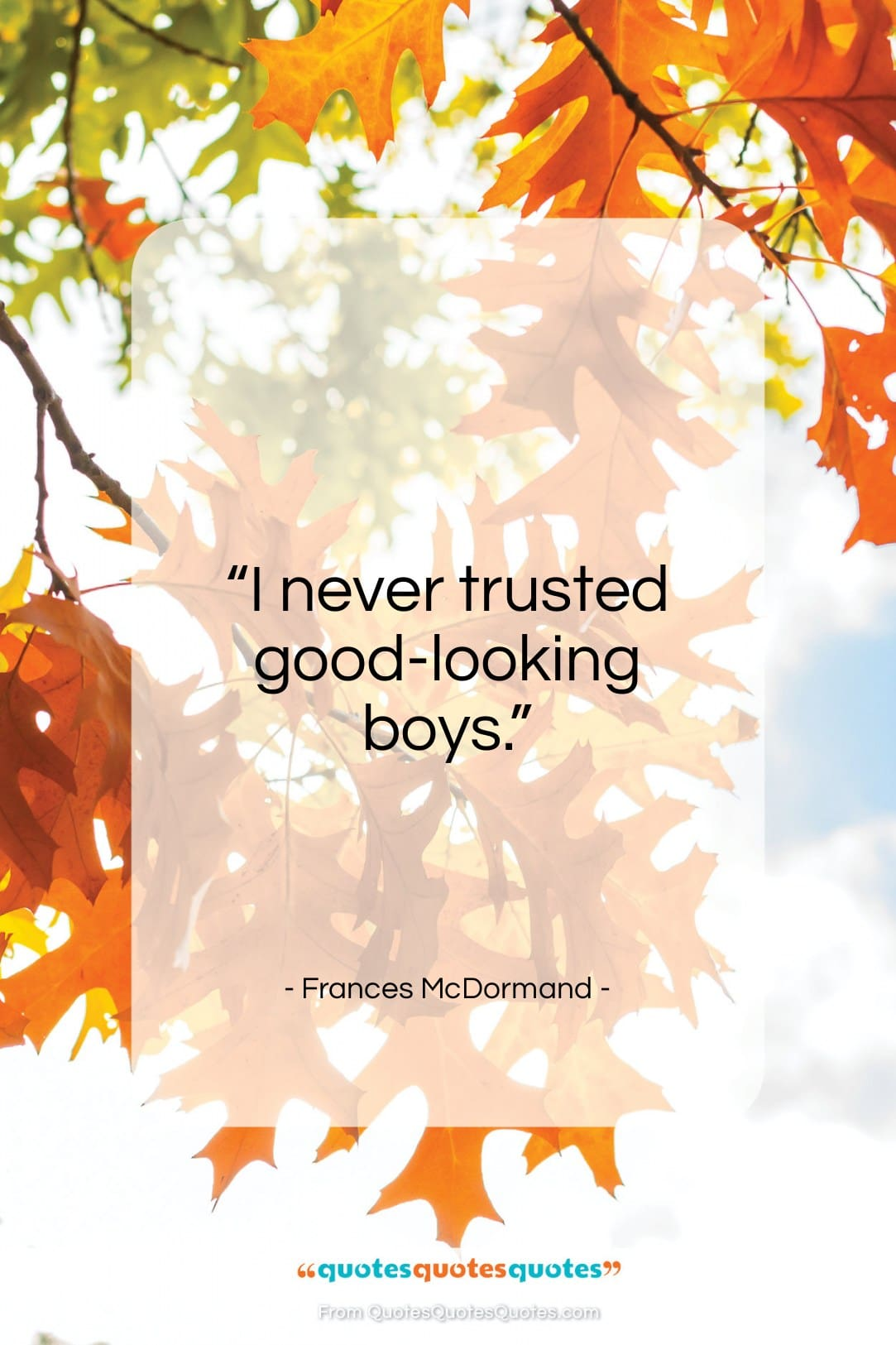 """Frances McDormand quote: """"I never trusted good-looking boys…""""- at QuotesQuotesQuotes.com"""