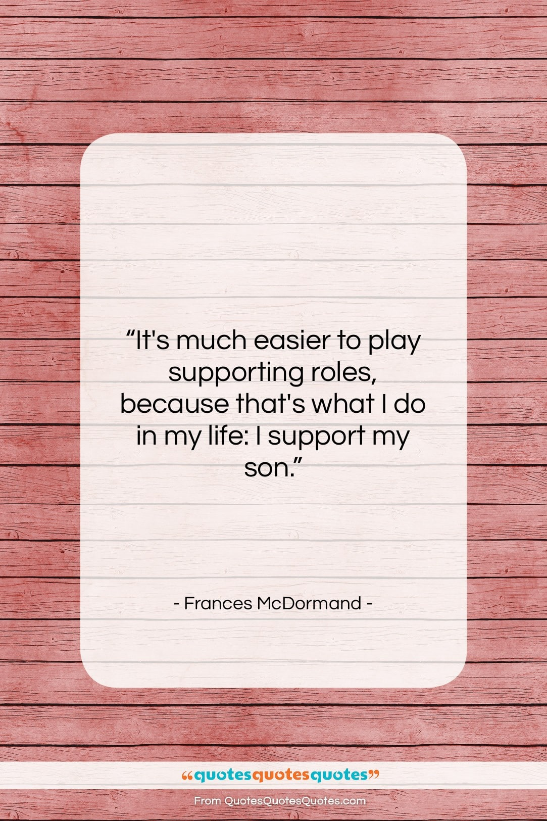 """Frances McDormand quote: """"It's much easier to play supporting roles,…""""- at QuotesQuotesQuotes.com"""