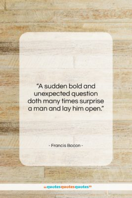 """Francis Bacon quote: """"A sudden bold and unexpected question doth…""""- at QuotesQuotesQuotes.com"""