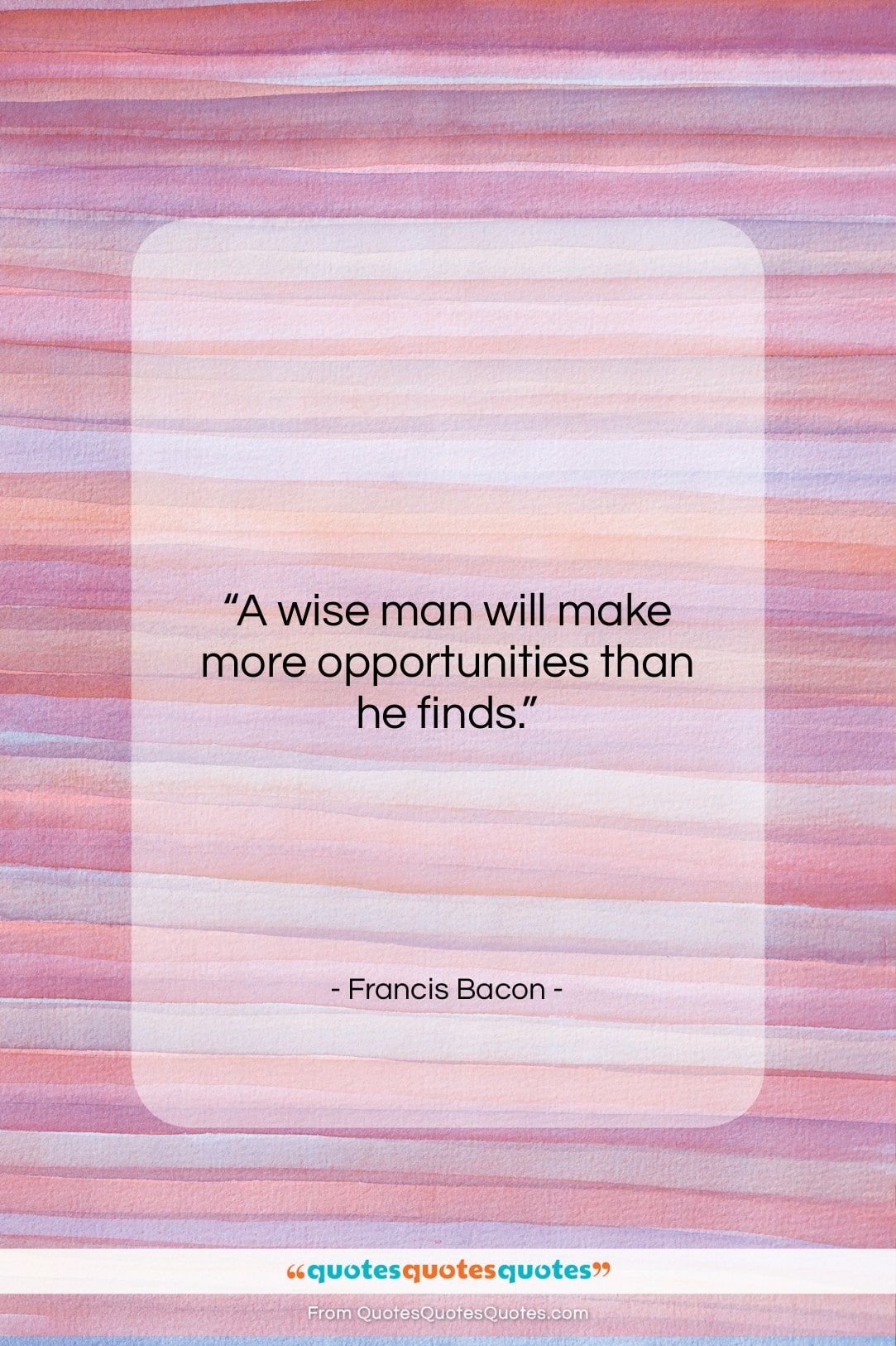 """Francis Bacon quote: """"A wise man will make more opportunities…""""- at QuotesQuotesQuotes.com"""