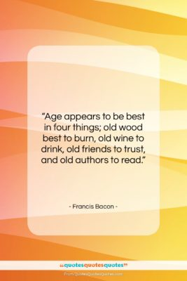 """Francis Bacon quote: """"Age appears to be best in four…""""- at QuotesQuotesQuotes.com"""