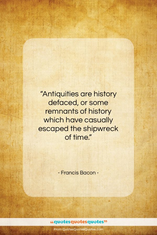 """Francis Bacon quote: """"Antiquities are history defaced, or some remnants…""""- at QuotesQuotesQuotes.com"""