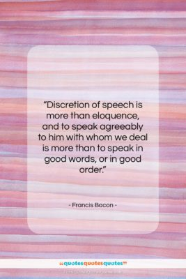 """Francis Bacon quote: """"Discretion of speech is more than eloquence,…""""- at QuotesQuotesQuotes.com"""