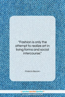 """Francis Bacon quote: """"Fashion is only the attempt to realize…""""- at QuotesQuotesQuotes.com"""