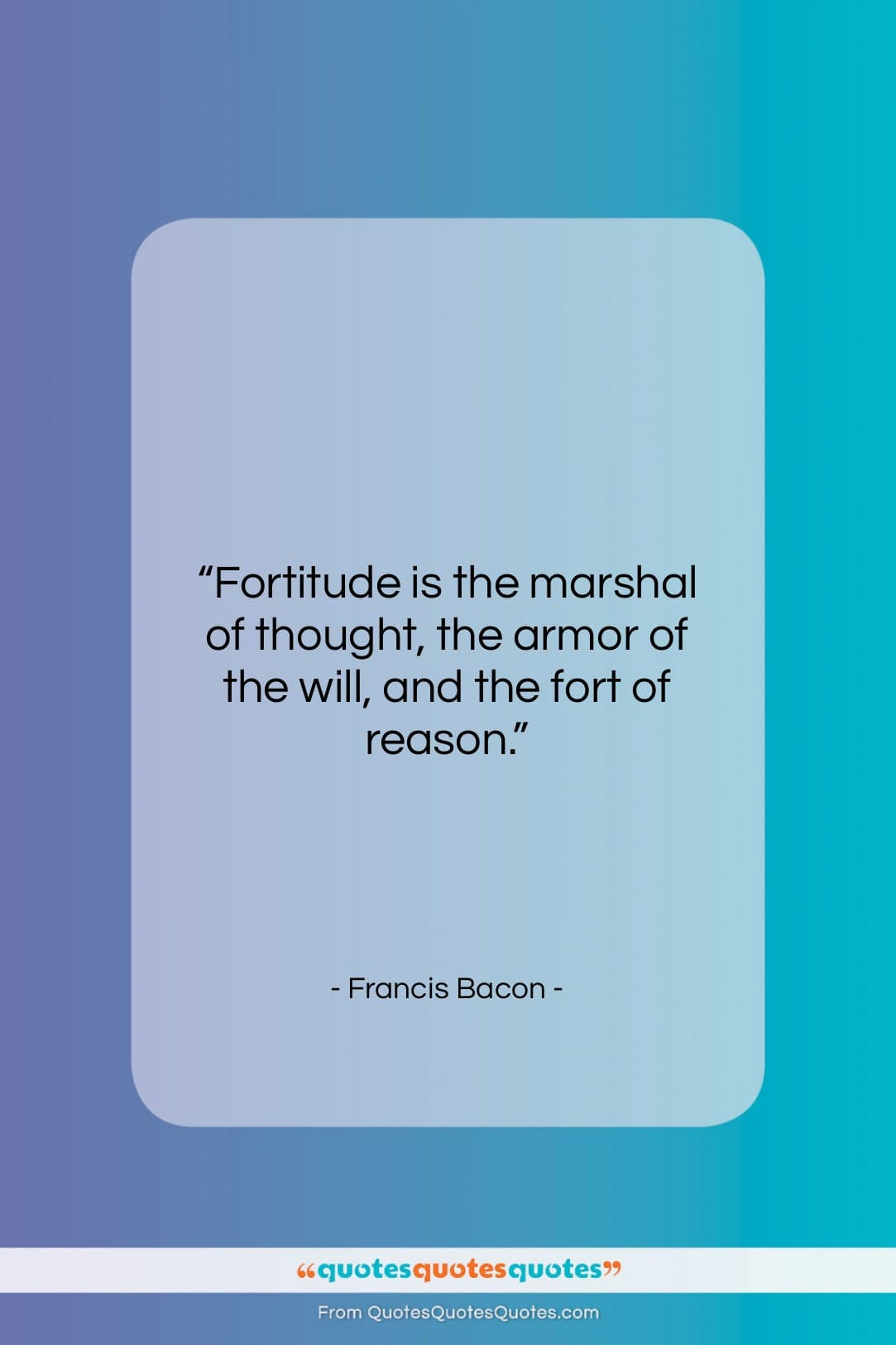 """Francis Bacon quote: """"Fortitude is the marshal of thought, the…""""- at QuotesQuotesQuotes.com"""
