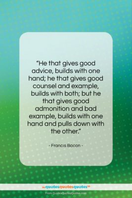 """Francis Bacon quote: """"He that gives good advice, builds with…""""- at QuotesQuotesQuotes.com"""