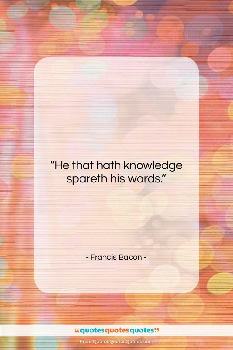 """Francis Bacon quote: """"He that hath knowledge spareth his words….""""- at QuotesQuotesQuotes.com"""