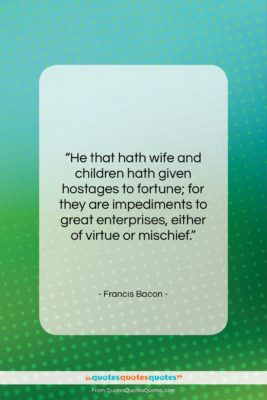 """Francis Bacon quote: """"He that hath wife and children hath…""""- at QuotesQuotesQuotes.com"""