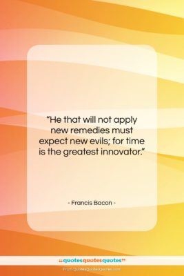 """Francis Bacon quote: """"He that will not apply new remedies…""""- at QuotesQuotesQuotes.com"""