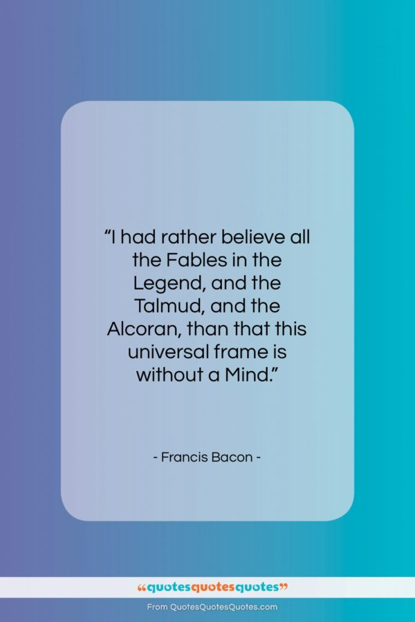 """Francis Bacon quote: """"I had rather believe all the Fables…""""- at QuotesQuotesQuotes.com"""